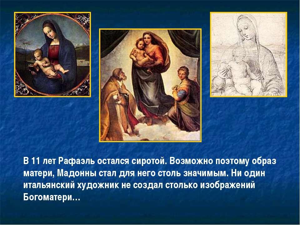 В 11 лет Рафаэль остался сиротой. Возможно поэтому образ матери, Мадонны стал...