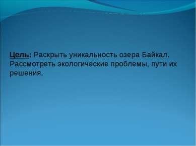 Цель: Раскрыть уникальность озера Байкал. Рассмотреть экологические проблемы,...
