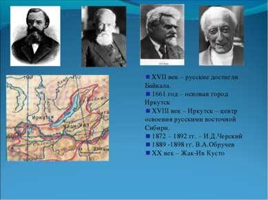 XVII век – русские достигли Байкала. 1661 год – основан город Иркутск XVIII в...