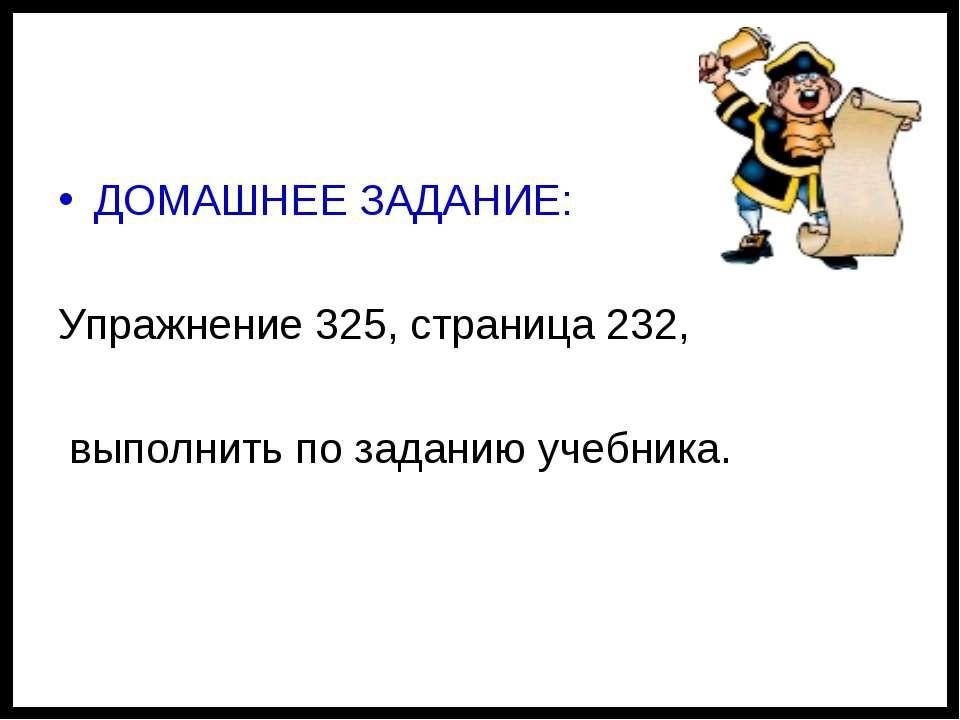 ДОМАШНЕЕ ЗАДАНИЕ: Упражнение 325, страница 232, выполнить по заданию учебника.