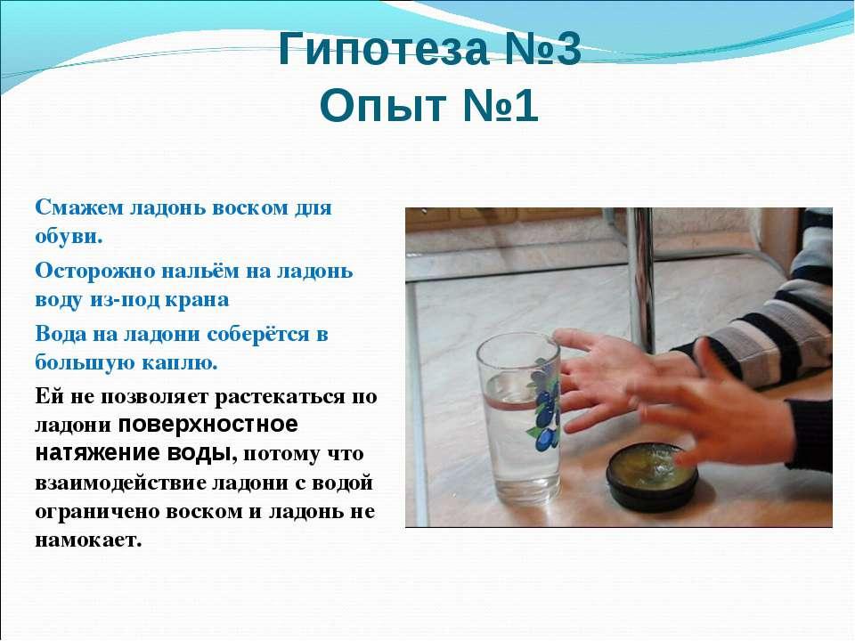 Гипотеза №3 Опыт №1 Смажем ладонь воском для обуви. Осторожно нальём на ладон...