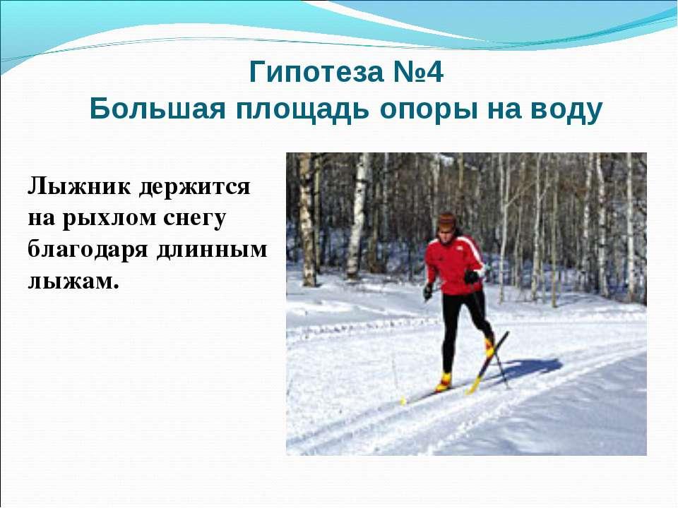 Гипотеза №4 Большая площадь опоры на воду Лыжник держится на рыхлом снегу бла...
