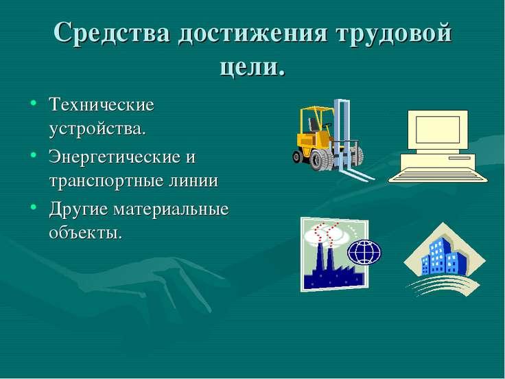 Средства достижения трудовой цели. Технические устройства. Энергетические и т...
