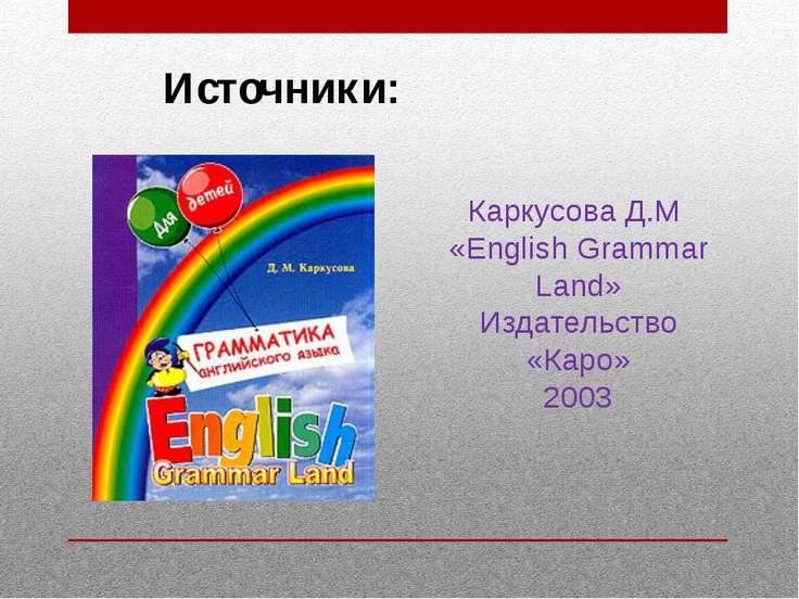 Источники: Каркусова Д.М «English Grammar Land» Издательство «Каро» 2003