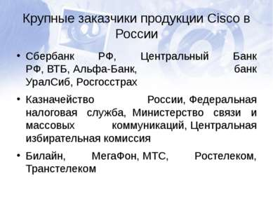 Крупные заказчики продукции Cisco в России Сбербанк РФ, Центральный Банк РФ,...