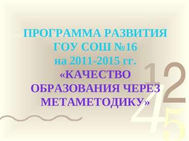 ПРОГРАММА РАЗВИТИЯ ГОУ СОШ №16 на 2011-2015 гг. «КАЧЕСТВО ОБРАЗОВАНИЯ ЧЕРЕЗ М...