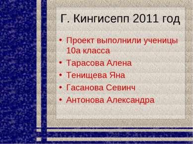 Г. Кингисепп 2011 год Проект выполнили ученицы 10а класса Тарасова Алена Тени...