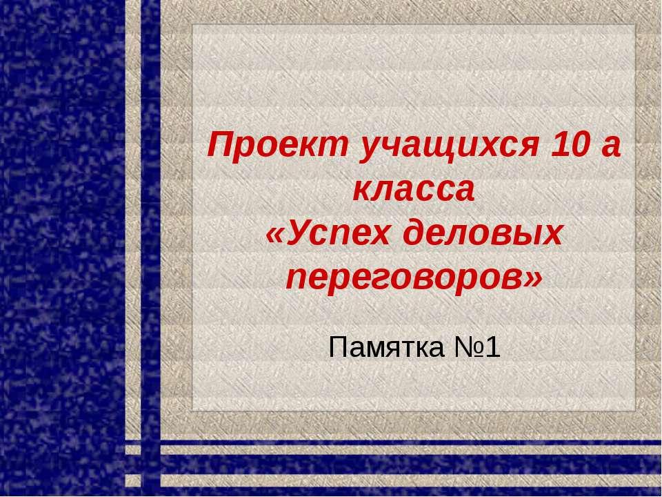 Проект учащихся 10 а класса «Успех деловых переговоров» Памятка №1