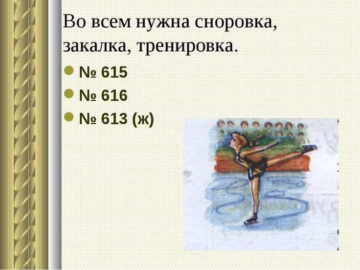 Во всем нужна сноровка, закалка, тренировка. № 615 № 616 № 613 (ж)