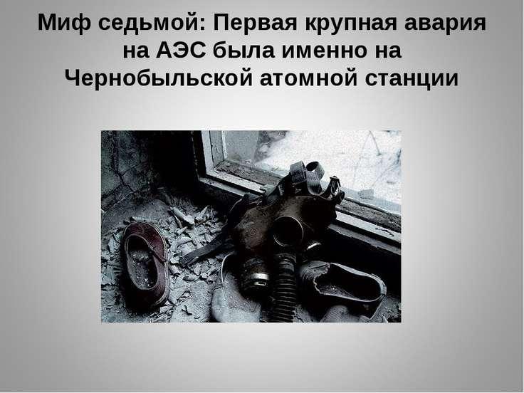 Миф седьмой: Первая крупная авария на АЭС была именно на Чернобыльской атомно...