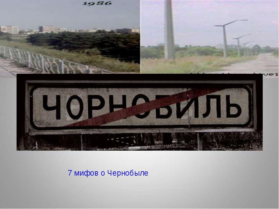 7 мифов о Чернобыле
