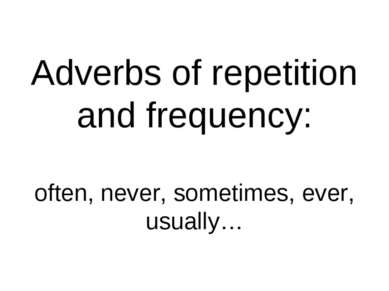 Adverbs of repetition and frequency: often, never, sometimes, ever, usually…