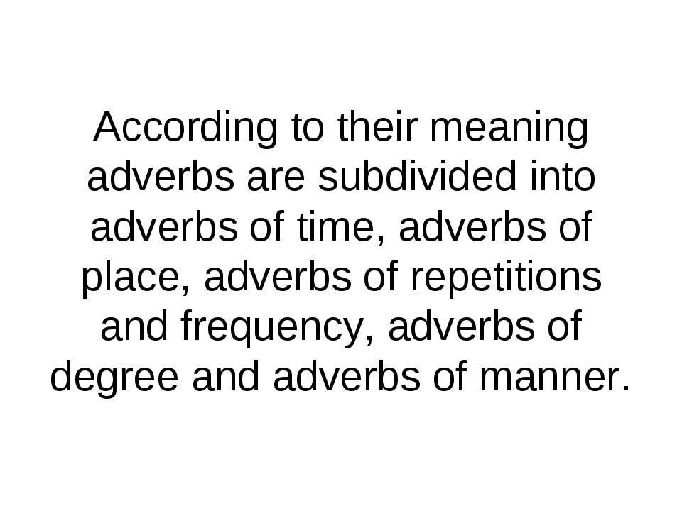 According to their meaning adverbs are subdivided into adverbs of time, adver...