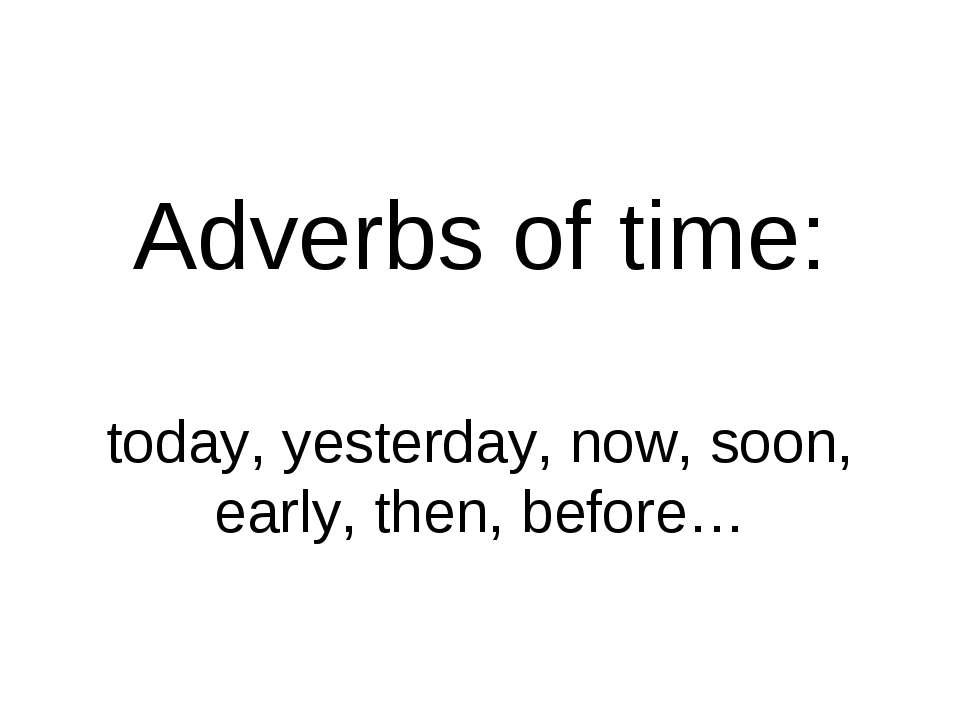 Adverbs of time: today, yesterday, now, soon, early, then, before…
