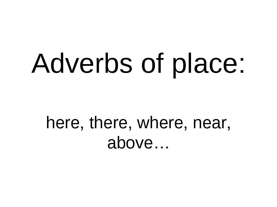 Adverbs of place: here, there, where, near, above…