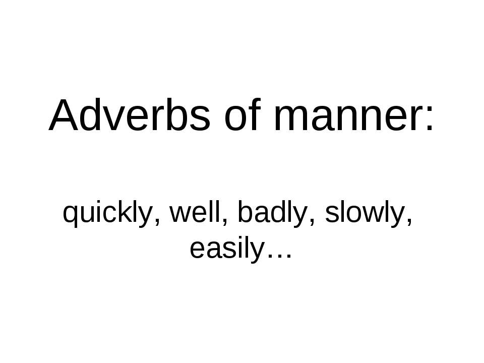 Adverbs of manner: quickly, well, badly, slowly, easily…
