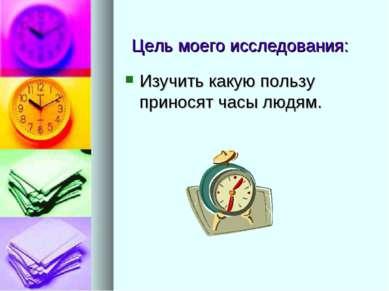 Цель моего исследования: Изучить какую пользу приносят часы людям.