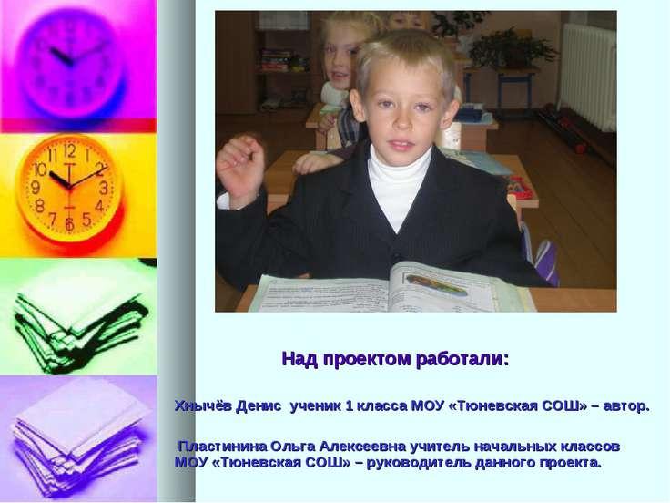 Над проектом работали: Хнычёв Денис ученик 1 класса МОУ «Тюневская СОШ» – авт...