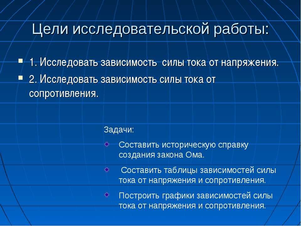 Цели исследовательской работы: 1. Исследовать зависимость силы тока от напряж...