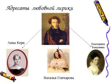 Адресаты любовной лирики Анна Керн Наталья Гончарова Екатерина Бакунина