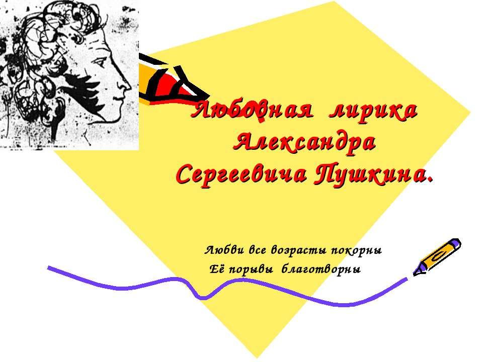 Любовная лирика Александра Сергеевича Пушкина. Любви все возрасты покорны Её ...
