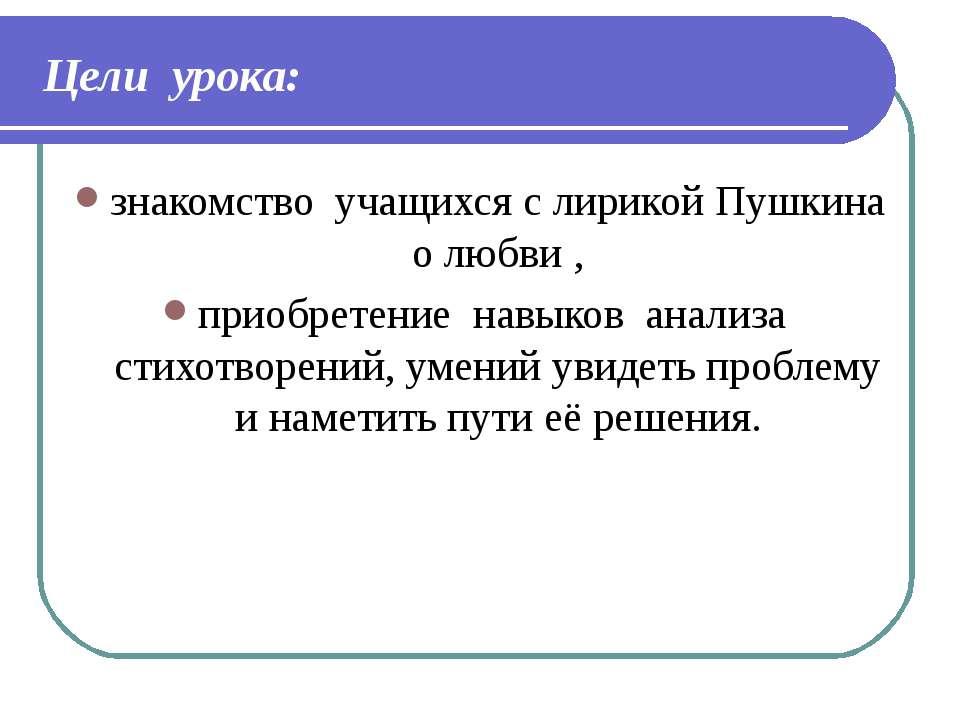 Цели урока: знакомство учащихся с лирикой Пушкина о любви , приобретение навы...