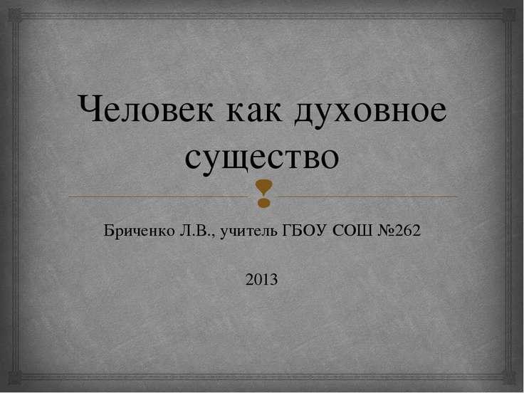 Человек как духовное существо Бриченко Л.В., учитель ГБОУ СОШ №262 2013