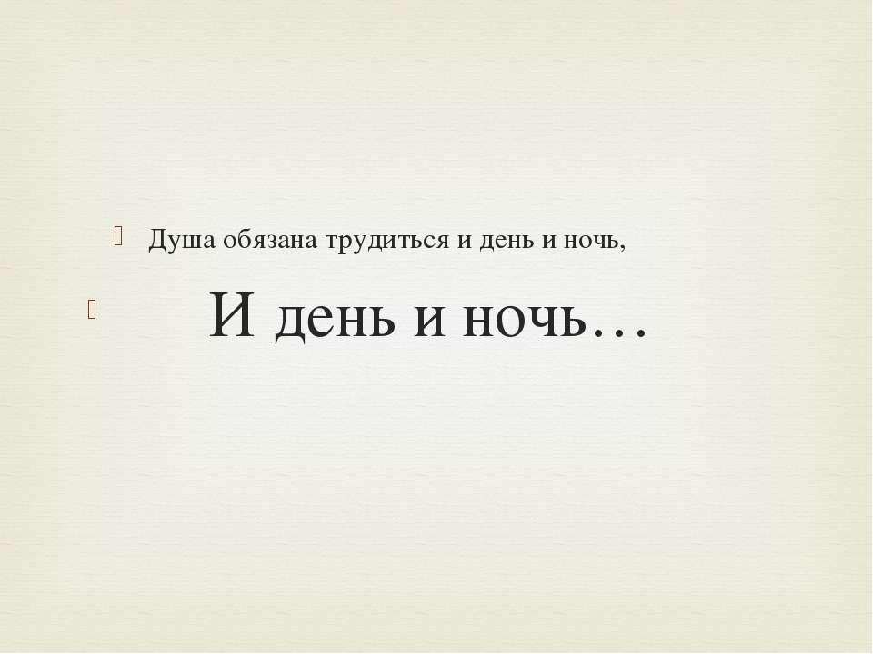 Душа обязана трудиться и день и ночь, И день и ночь…