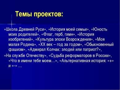 Темы проектов: «Школа Древней Руси», «История моей семьи», «Юность моих родит...