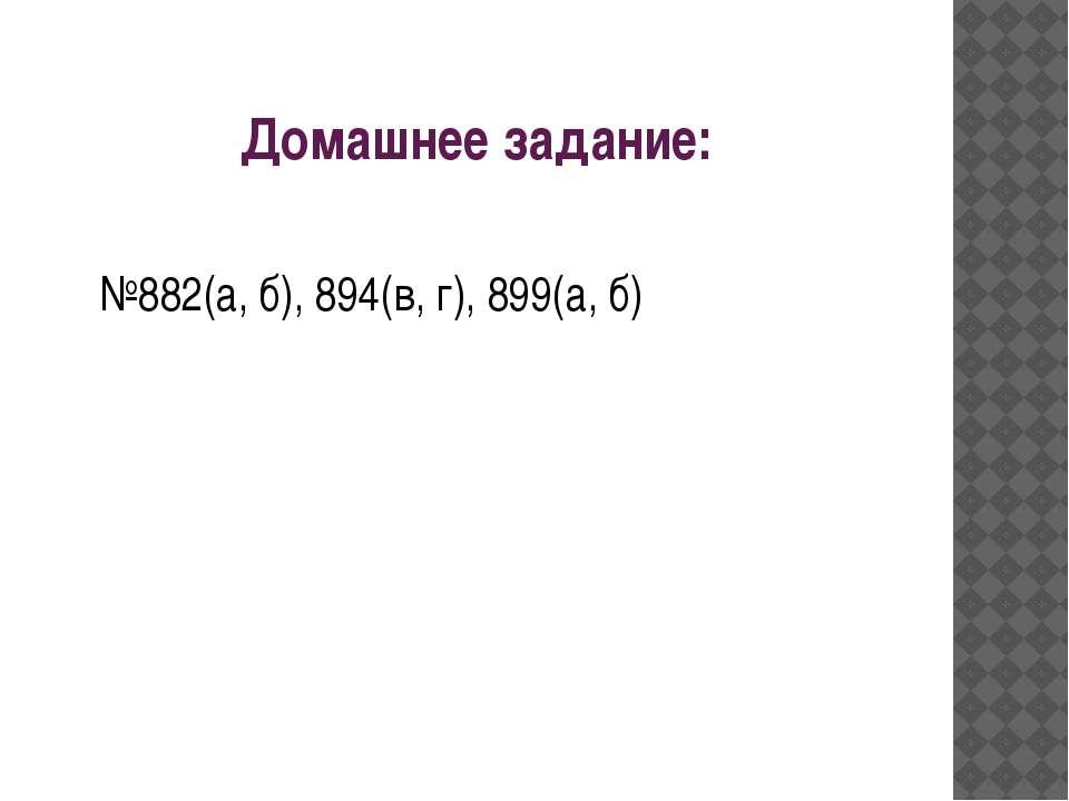 Домашнее задание: №882(а, б), 894(в, г), 899(а, б)