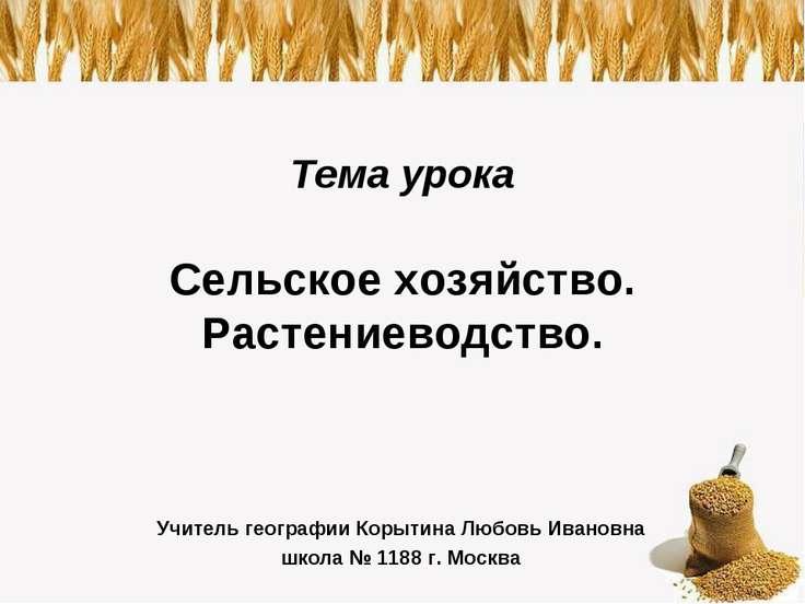 Тема урока Сельское хозяйство. Растениеводство. Учитель географии Корытина Лю...