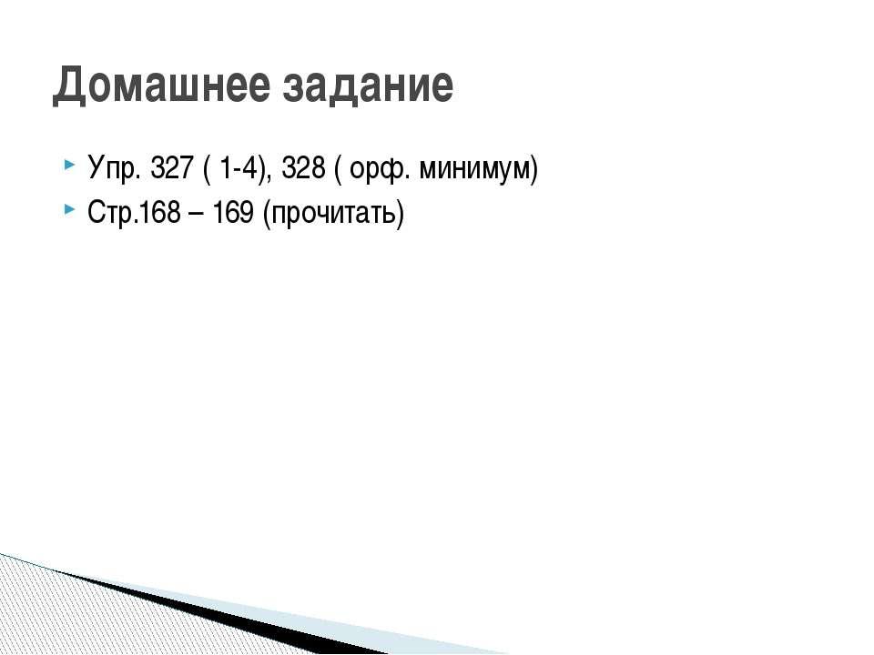 Упр. 327 ( 1-4), 328 ( орф. минимум) Стр.168 – 169 (прочитать) Домашнее задание