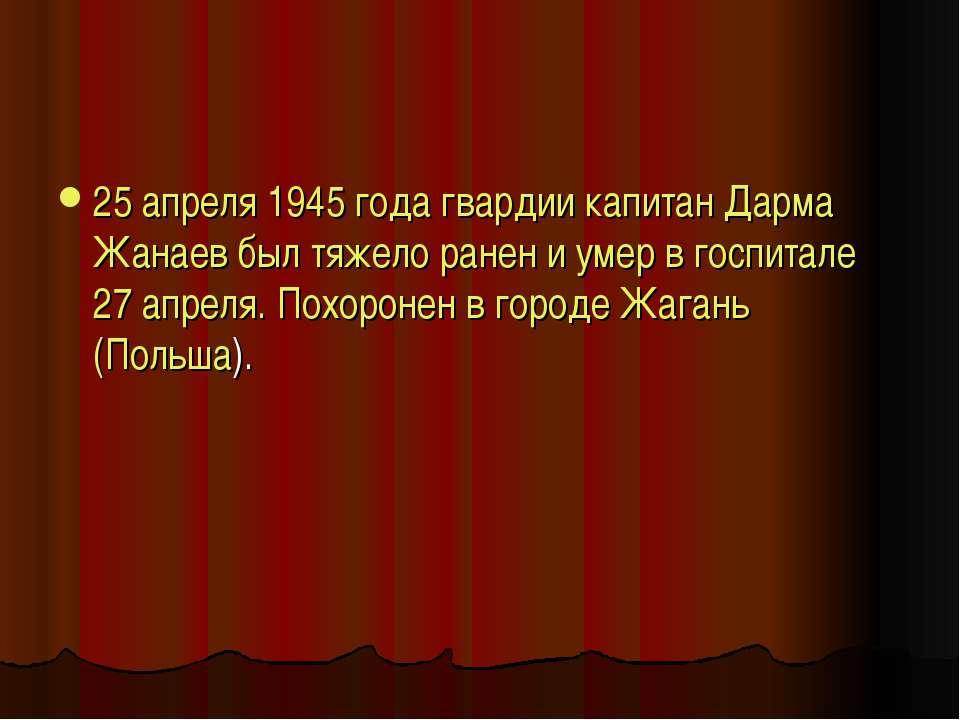 25 апреля 1945 года гвардии капитан Дарма Жанаев был тяжело ранен и умер в го...