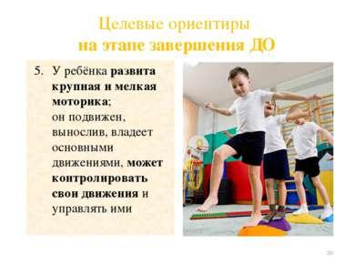 Целевые ориентиры на этапе завершения ДО У ребёнка развита крупная и мелкая м...