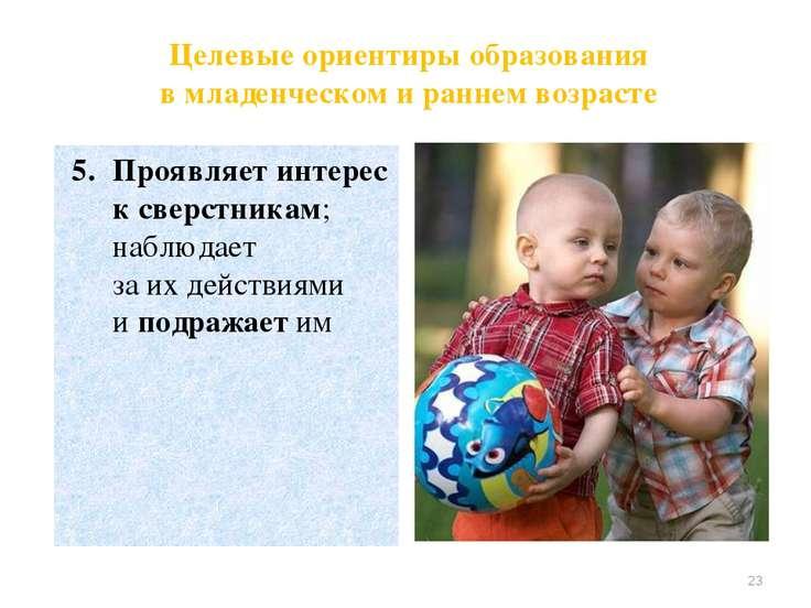 Проявляет интерес к сверстникам; наблюдает за их действиями и подражает им * ...