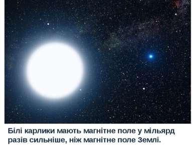 Білі карлики мають магнітне поле у мільярд разів сильніше, ніж магнітне поле ...