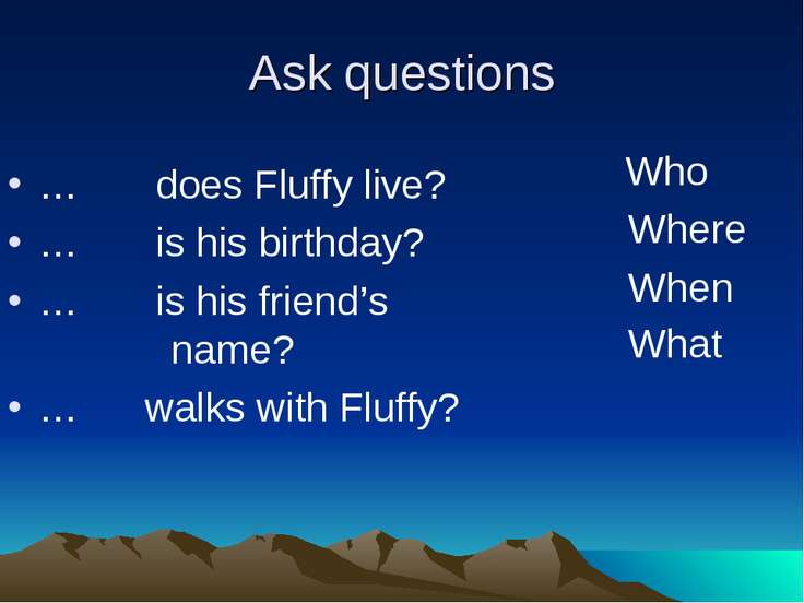 Ask questions … does Fluffy live? … is his birthday? … is his friend's name? ...