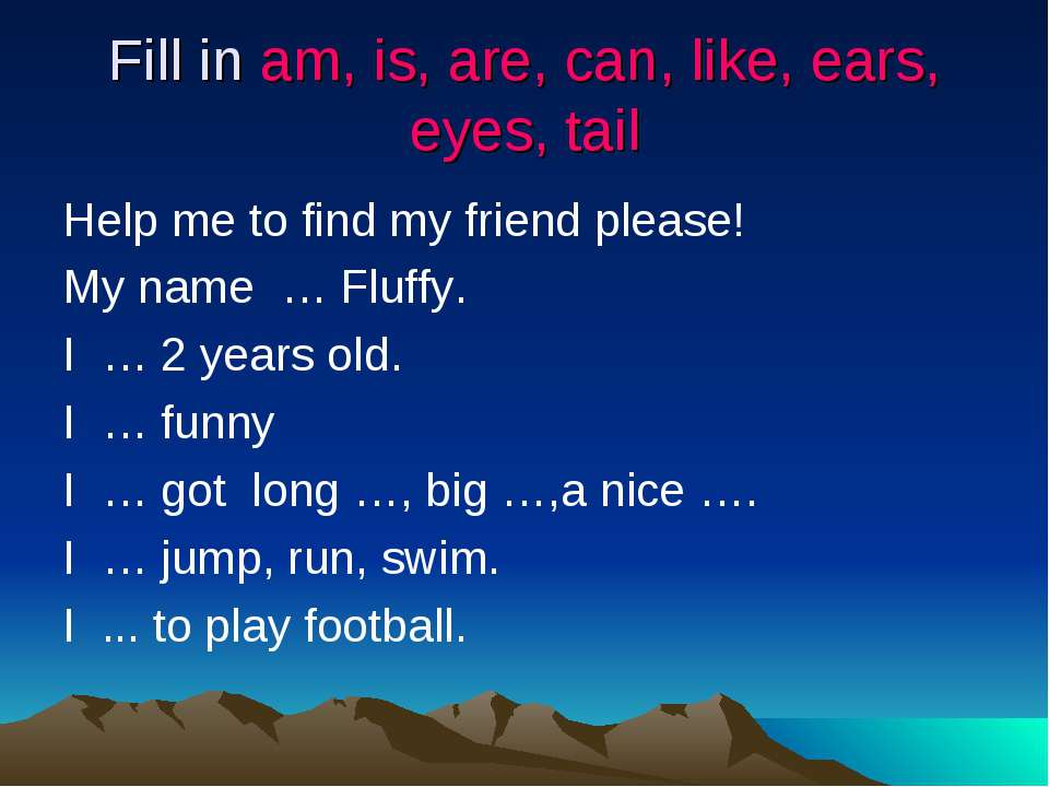 Fill in am, is, are, can, like, ears, eyes, tail Help me to find my friend pl...