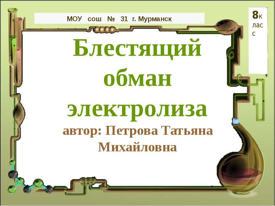 Блестящий обман электролиза автор: Петрова Татьяна Михайловна МОУ сош № 31 г....