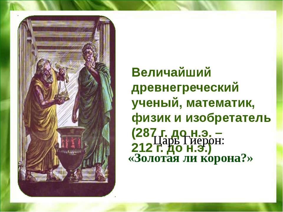 Величайший древнегреческий ученый, математик, физик и изобретатель (287 г. до...