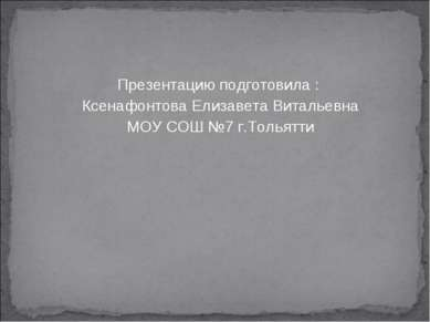 Презентацию подготовила : Ксенафонтова Елизавета Витальевна МОУ СОШ №7 г.Толь...