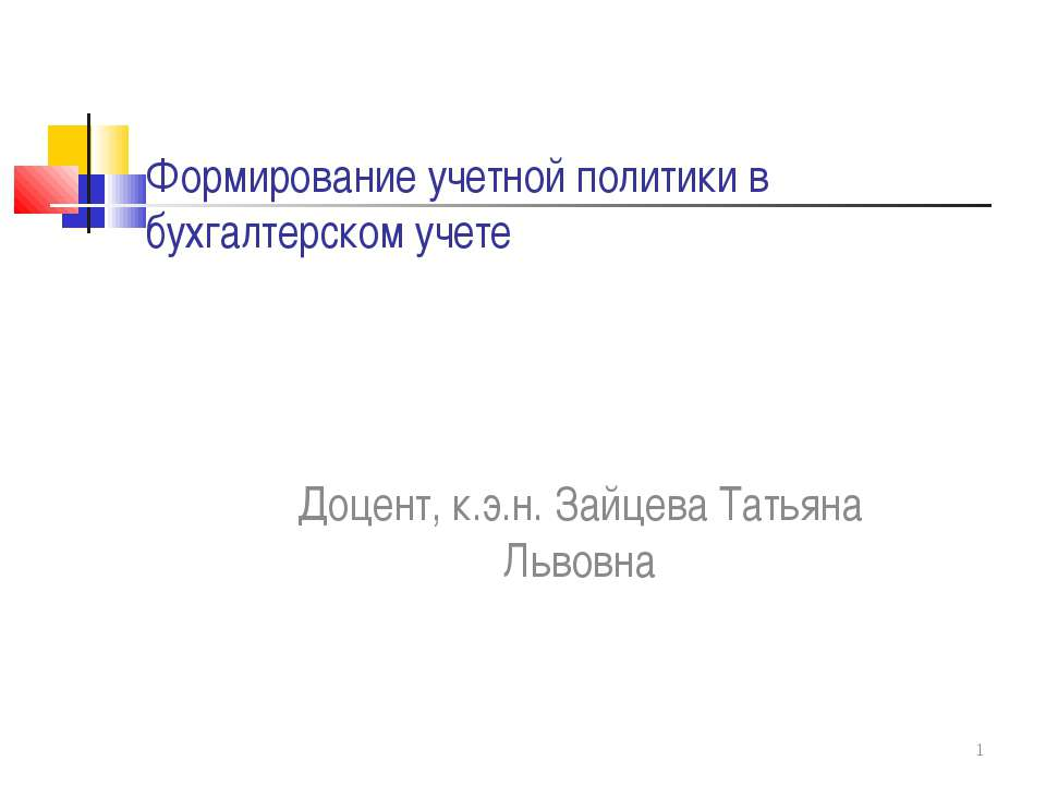 Формирование учетной политики в бухгалтерском учете Доцент, к.э.н. Зайцева Та...