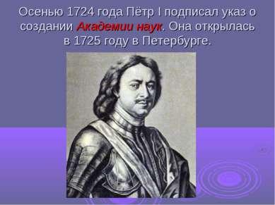 Осенью 1724 года Пётр I подписал указ о создании Академии наук. Она открылась...