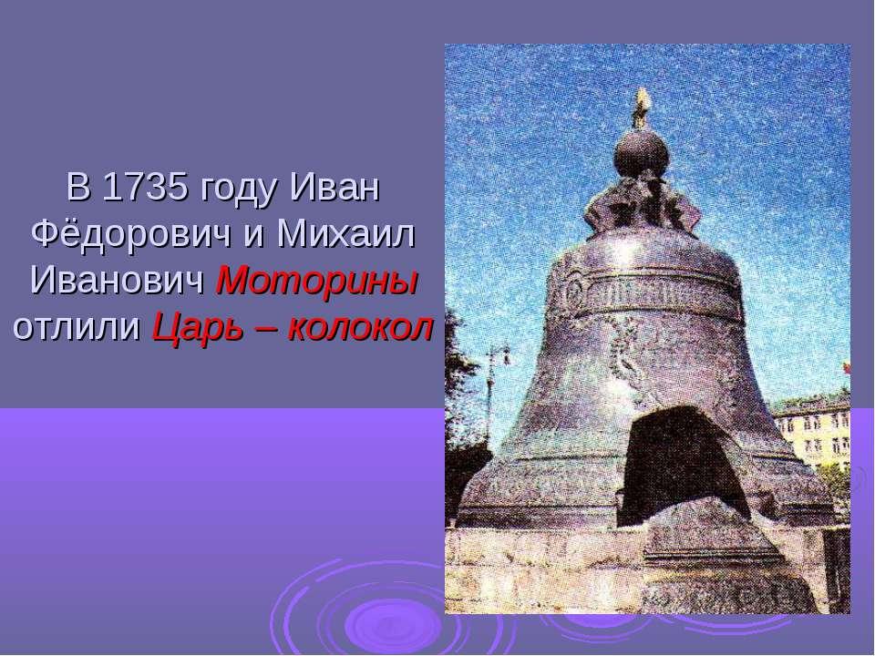 В 1735 году Иван Фёдорович и Михаил Иванович Моторины отлили Царь – колокол