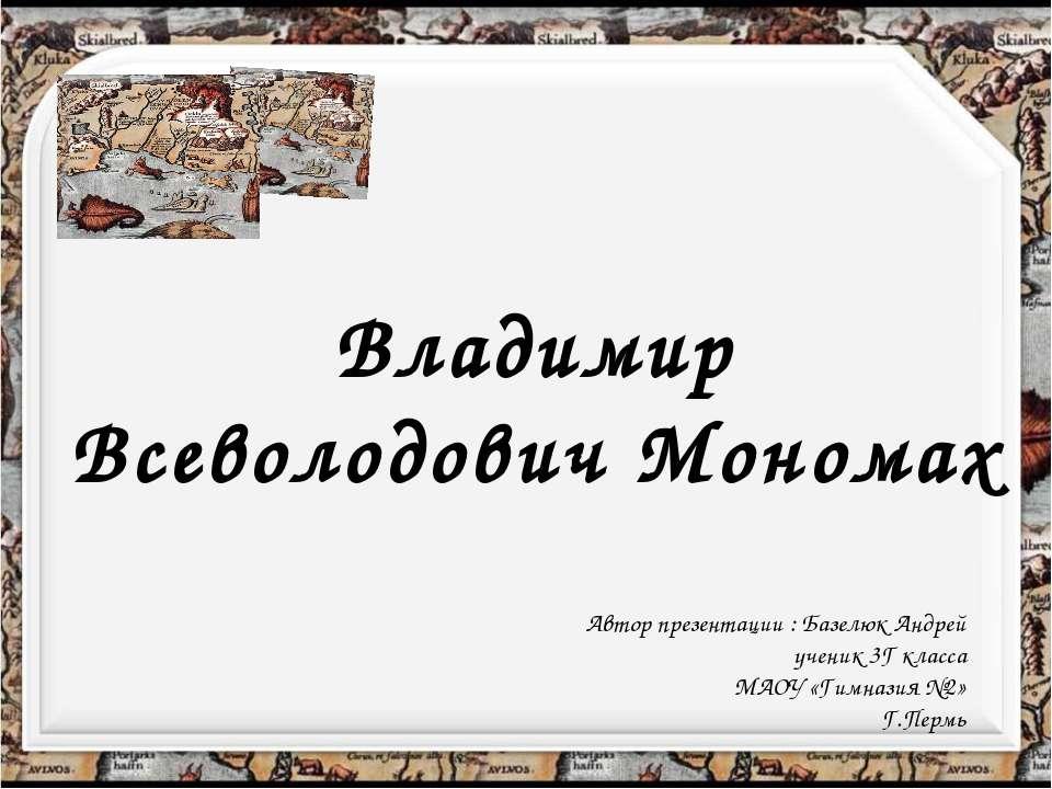 Владимир Всеволодович Мономах Автор презентации : Базелюк Андрей ученик 3Г кл...