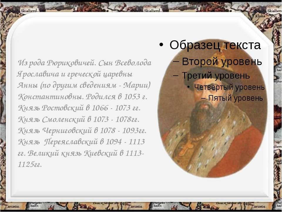 Из рода Рюриковичей. Сын Всеволода Ярославича и греческой царевны Анны (по др...