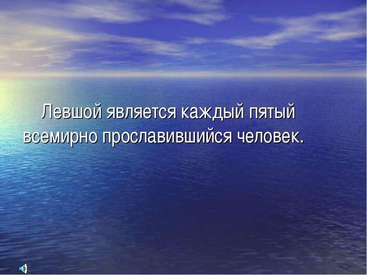 Левшой является каждый пятый всемирно прославившийся человек.
