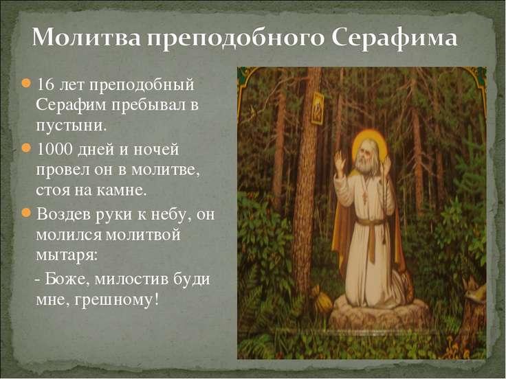 16 лет преподобный Серафим пребывал в пустыни. 1000 дней и ночей провел он в ...