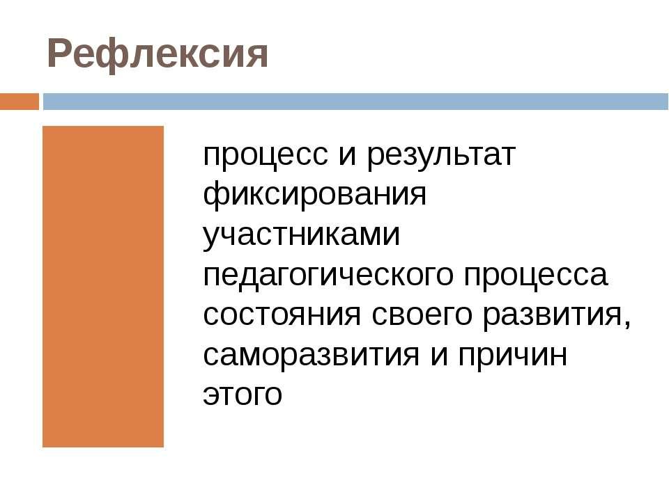 Рефлексия процесс и результат фиксирования участниками педагогического процес...