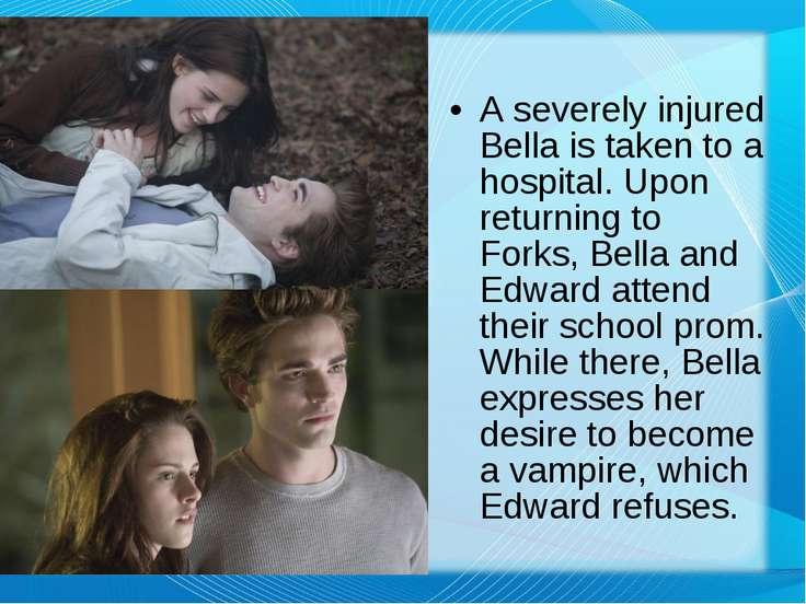 A severely injured Bella is taken to a hospital. Upon returning to Forks, Bel...